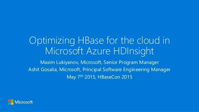 Optimizing HBase for the cloud in Microsoft Azure HDInsight Maxim Lukiyanov, Microsoft, Senior Program Manager Ashit Gosal...