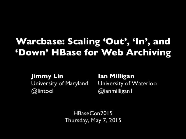 Warcbase: Scaling 'Out', 'In', and 'Down' HBase for Web Archiving Jimmy Lin University of Maryland @lintool Ian Milligan U...