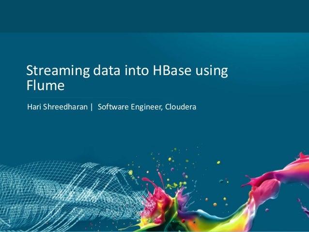 1 Streaming data into HBase using Flume Hari Shreedharan   Software Engineer, Cloudera
