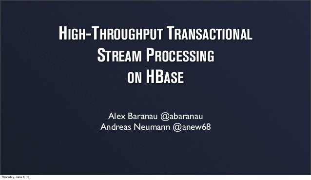 HIGH-THROUGHPUT TRANSACTIONAL STREAM PROCESSING ON HBASE Alex Baranau @abaranau Andreas Neumann @anew68 Thursday, June 6, ...
