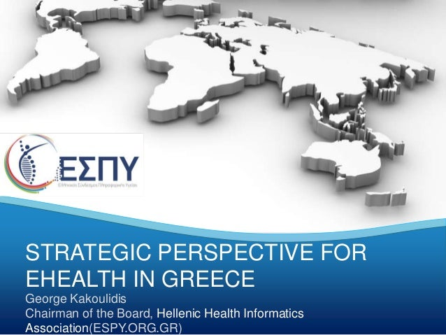 STRATEGIC PERSPECTIVE FOR  EHEALTH IN GREECE  George Kakoulidis  Chairman of the Board, Hellenic Health Informatics  Assoc...