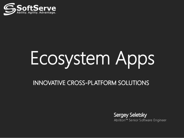 Ecosystem AppsINNOVATIVE CROSS-PLATFORM SOLUTIONS                        Sergey Seletsky                        Abiliton™ ...