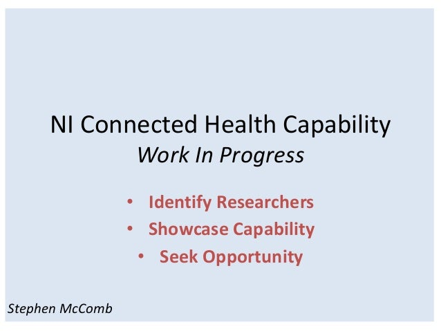 NI Connected Health Capability                  Work In Progress                 • Identify Researchers                 • ...
