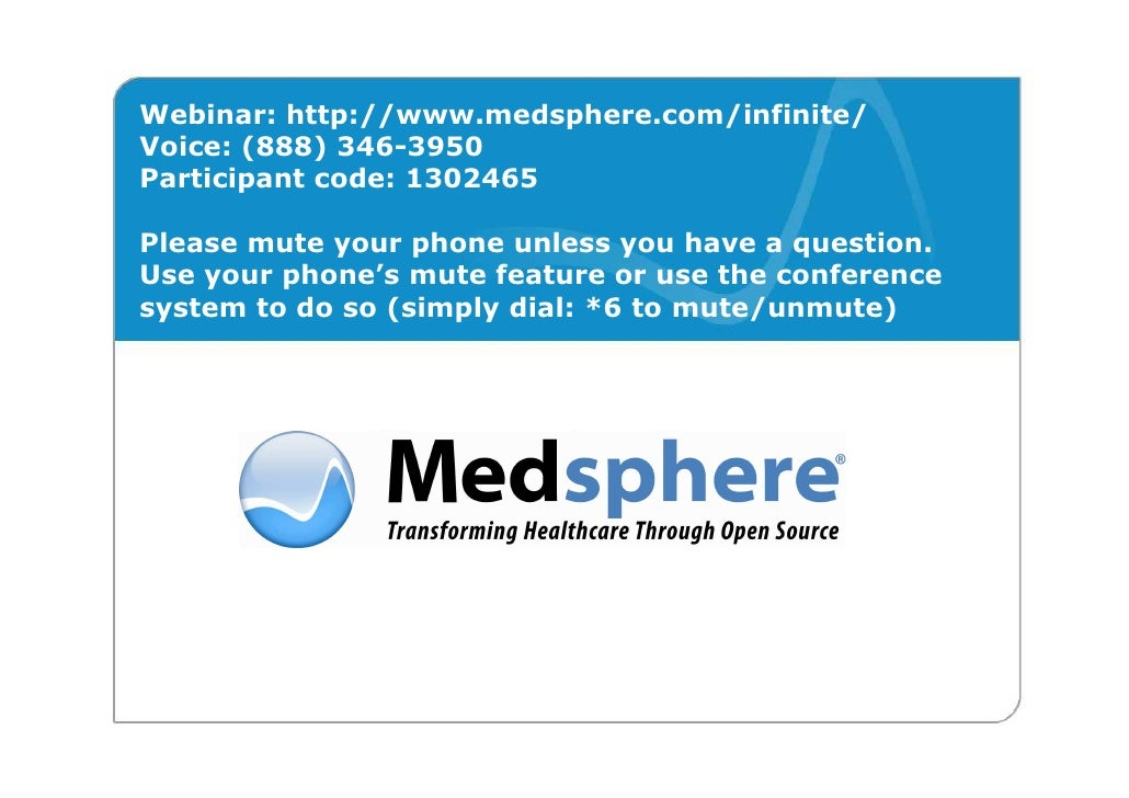 Webinar: http://www.medsphere.com/infinite/ Voice: (888) 346-3950 Participant code: 1302465  Please mute your phone unless...