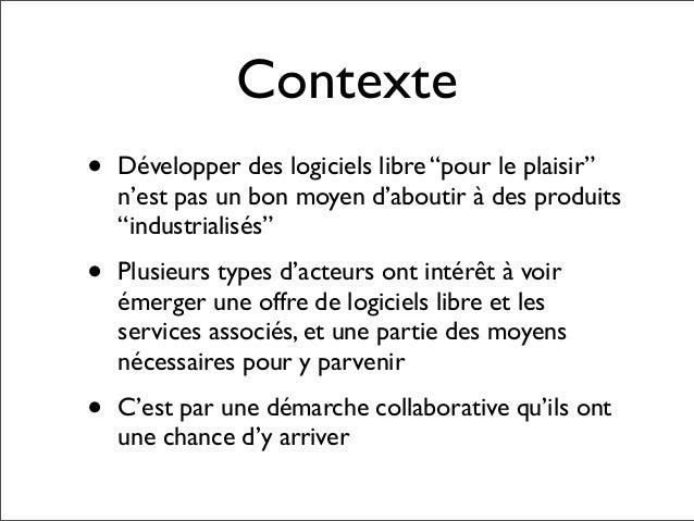 """Contexte•   Développer des logiciels libre """"pour le plaisir""""    n'est pas un bon moyen d'aboutir à des produits    """"indust..."""