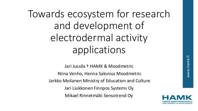 www.hamk.fi Towards ecosystem for research and development of electrodermal activity applications Jari Jussila † HAMK & Mo...