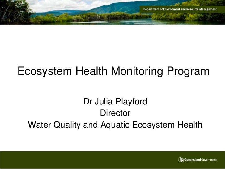 Ecosystem Health Monitoring Program               Dr Julia Playford                   Director Water Quality and Aquatic E...