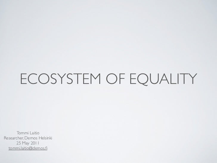 ECOSYSTEM OF EQUALITY       Tommi LaitioResearcher, Demos Helsinki      25 May 2011  tommi.laitio@demos.fi