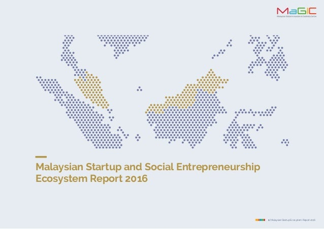 1 | Malaysian Startup Ecosystem Report 2016 Malaysian Startup and Social Entrepreneurship Ecosystem Report 2016