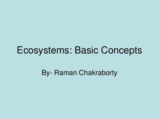 Ecosystems: Basic Concepts     By- Raman Chakraborty