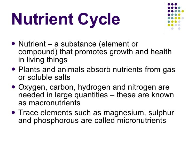 Nutrient Cycle <ul><li>Nutrient – a substance (element or compound) that promotes growth and health in living things </li>...