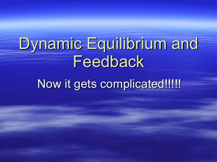 Dynamic Equilibrium and Feedback Now it gets complicated!!!!!
