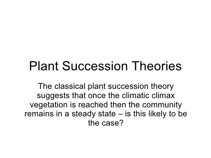 Plant Succession Theories The classical plant succession theory suggests that once the climatic climax vegetation is reach...