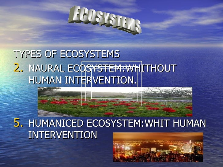 TYPES OF ECOSYSTEMS2. NAURAL ECOSYSTEM:WHITHOUT   HUMAN INTERVENTION.5. HUMANICED ECOSYSTEM:WHIT HUMAN  INTERVENTION