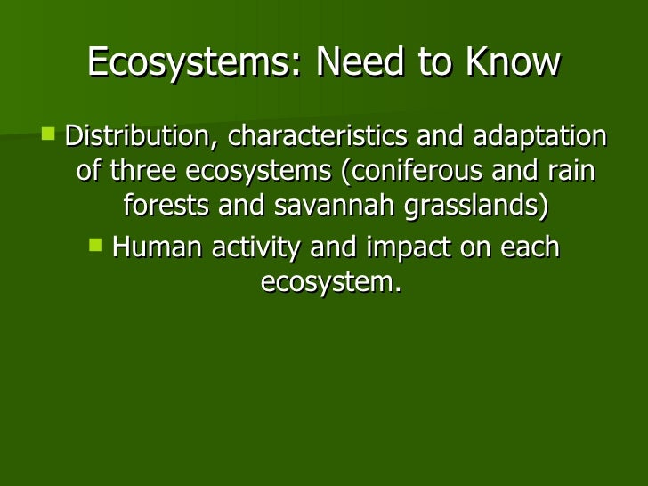 Ecosystems: Need to Know <ul><li>Distribution, characteristics and adaptation of three ecosystems (coniferous and rain for...