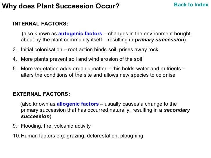 Why does Plant Succession Occur? <ul><li>INTERNAL FACTORS: </li></ul><ul><li>(also known as  autogenic factors  – changes ...