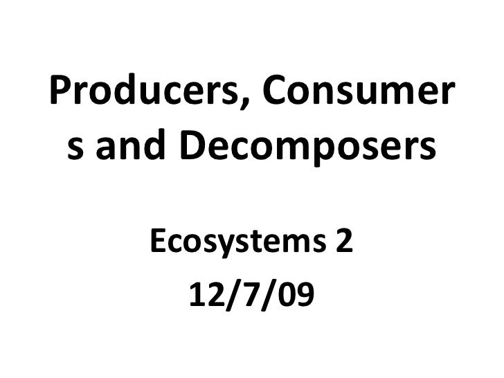Producers, Consumers and Decomposers<br />Ecosystems 2<br />12/7/09<br />