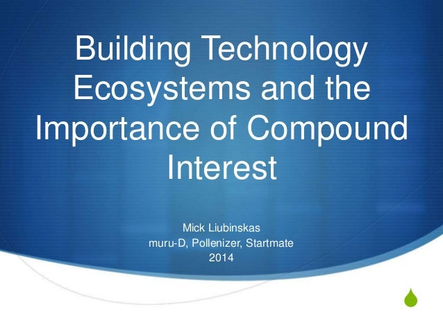 S  Building Technology  Ecosystems and the  Importance of Compound  Interest  Mick Liubinskas  muru-D, Pollenizer, Startma...