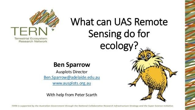 What can UAS Remote Sensing do for ecology? Ben Sparrow Ausplots Director Ben.Sparrow@adelaide.edu.au www.ausplots.org.au ...