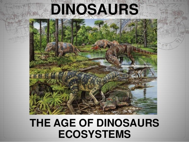 DINOSAURS THE AGE OF DINOSAURS ECOSYSTEMS