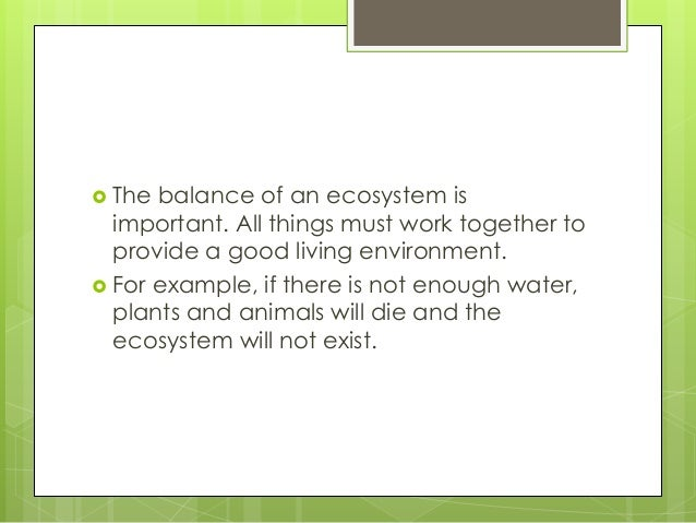  The balance of an ecosystem is important. All things must work together to provide a good living environment.  For exam...