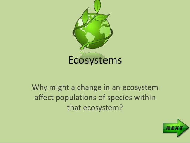 EcosystemsWhy might a change in an ecosystemaffect populations of species within          that ecosystem?