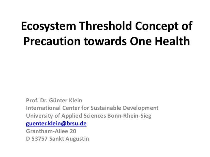 Ecosystem Threshold Concept ofPrecaution towards One HealthProf. Dr. Günter KleinInternational Center for Sustainable Deve...