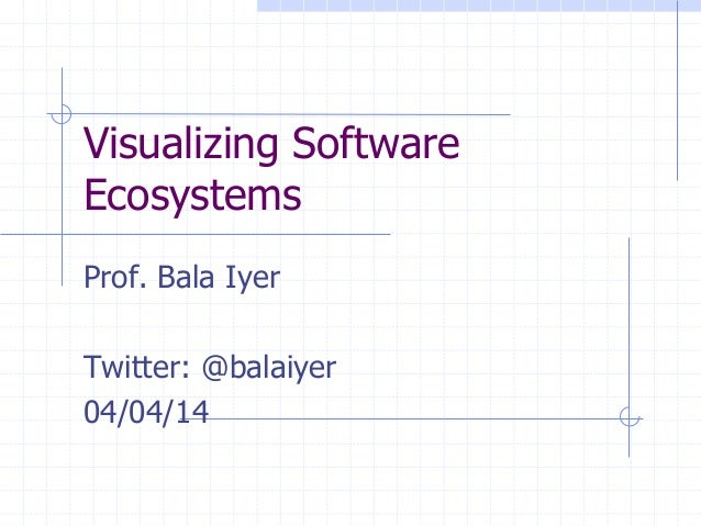 Visualizing Software Ecosystems Prof. Bala Iyer Twitter: @balaiyer 04/04/14