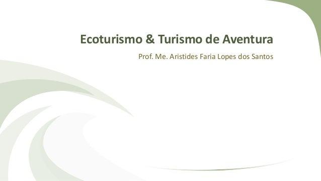 Ecoturismo & Turismo de Aventura Prof. Me. Aristides Faria Lopes dos Santos
