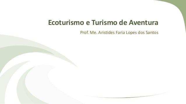 Ecoturismo e Turismo de Aventura Prof. Me. Aristides Faria Lopes dos Santos