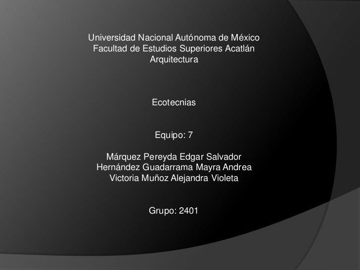 Universidad Nacional Autónoma de México<br />Facultad de Estudios Superiores Acatlán<br />Arquitectura<br />Ecotecnias<br ...