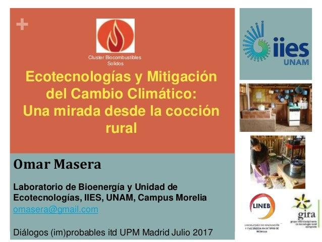 + Ecotecnologías y Mitigación del Cambio Climático: Una mirada desde la cocción rural Omar Masera Laboratorio de Bioenergí...