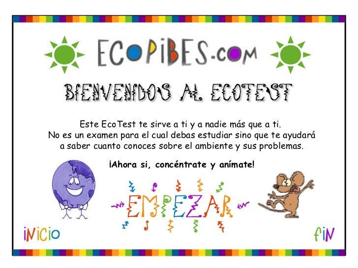 Este EcoTest te sirve a ti y a nadie más que a ti.  No es un examen para el cual debas estudiar sino que te ayudará a sabe...