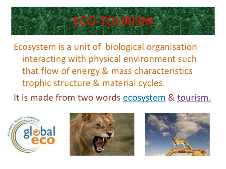 ECO-TOURISMEcosystem is a unit of biological organisation   interacting with physical environment such   that flow of ener...