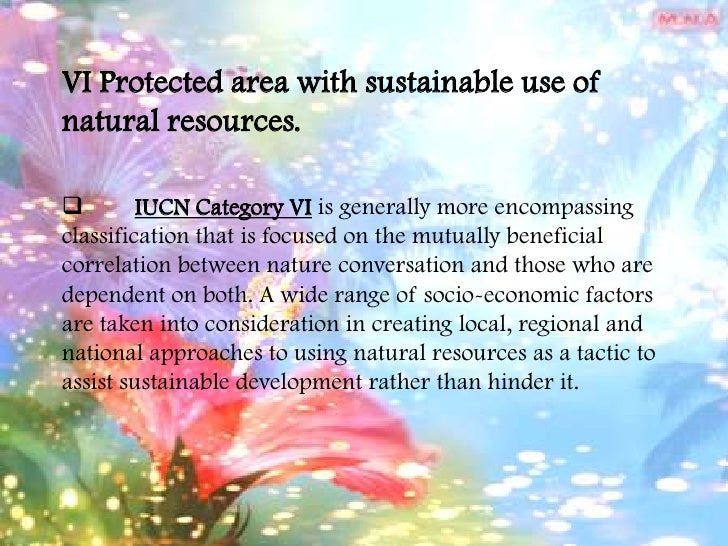 VI Protected area with sustainable use of natural resources.<br /><ul><li>IUCN Category VI is generally more encompassing ...