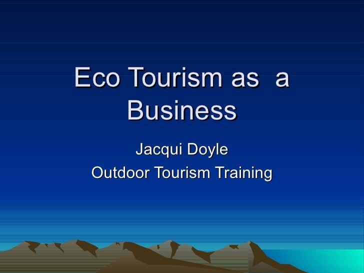 Eco Tourism as  a Business Jacqui Doyle Outdoor Tourism Training