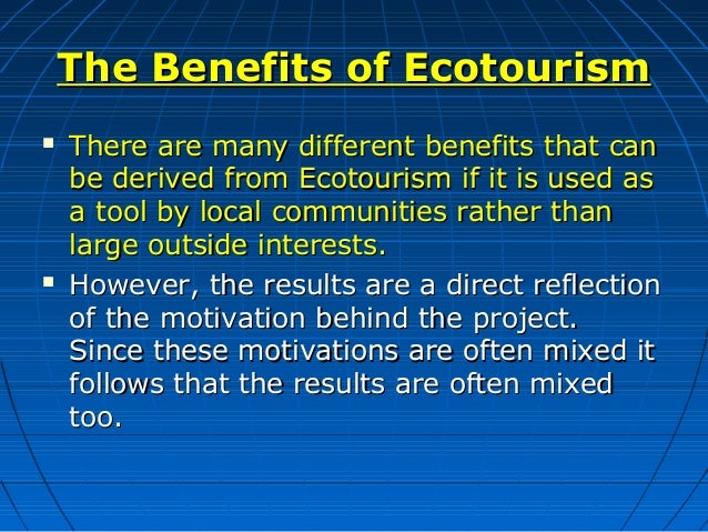 benefits of ecotourism What is ecotourism what isn't it provides direct financial benefits for conservation provides financial benefits and empowerment for local people.