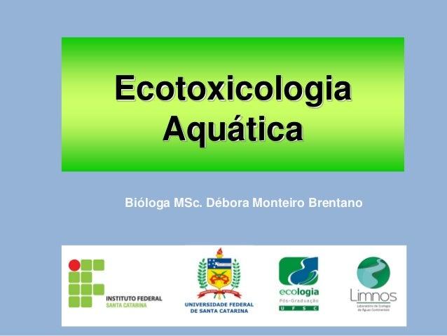 Ecotoxicologia Aquática Bióloga MSc. Débora Monteiro Brentano