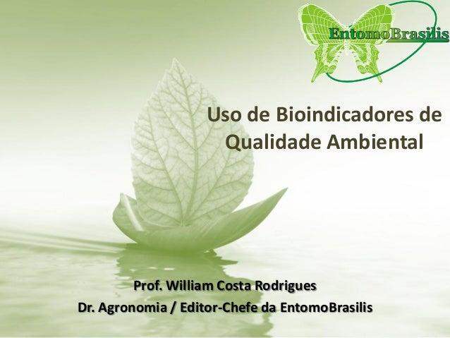 Uso de Bioindicadores de Qualidade Ambiental Prof. William Costa Rodrigues Dr. Agronomia / Editor-Chefe da EntomoBrasilis