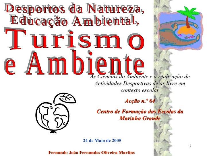 Fernando João Fernandes Oliveira Martins Desportos da Natureza, Educação Ambiental, Turismo e Ambiente 24 de Maio de 2005 ...