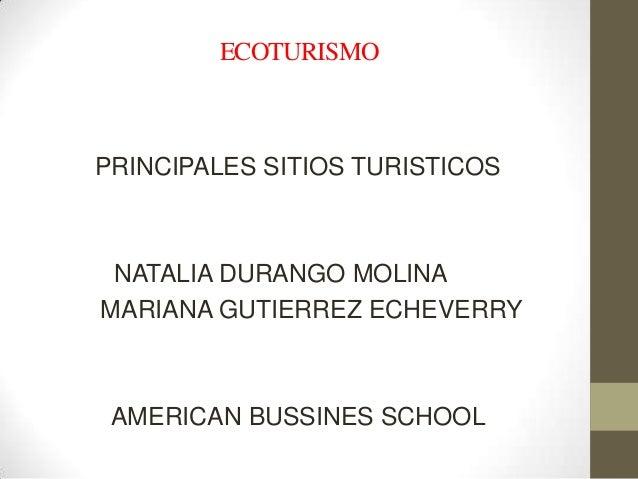 ECOTURISMOPRINCIPALES SITIOS TURISTICOS NATALIA DURANGO MOLINAMARIANA GUTIERREZ ECHEVERRY AMERICAN BUSSINES SCHOOL