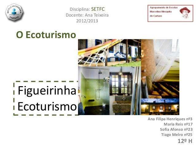 Disciplina: SETFC         Docente: Ana Teixeira             2012/2013O EcoturismoFigueirinhaEcoturismo                    ...