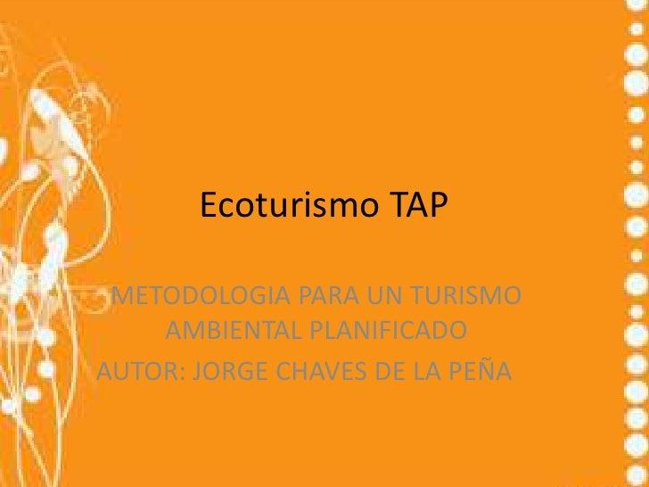Ecoturismo TAP METODOLOGIA PARA UN TURISMO    AMBIENTAL PLANIFICADOAUTOR: JORGE CHAVES DE LA PEÑA