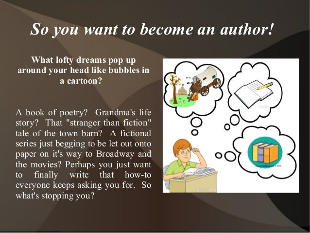 So you want to become an author!  What lofty dreams pop up  around your head like bubbles in  a cartoon?  A book of poetry...