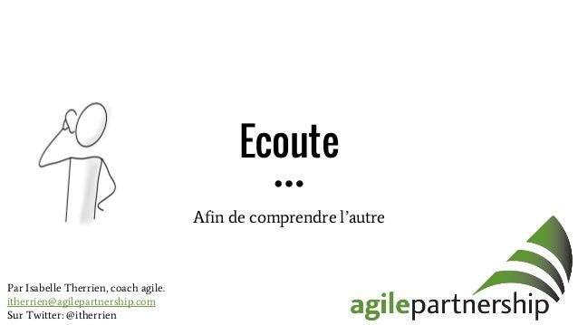 Ecoute Afin de comprendre l'autre Par Isabelle Therrien, coach agile. itherrien@agilepartnership.com Sur Twitter: @itherri...