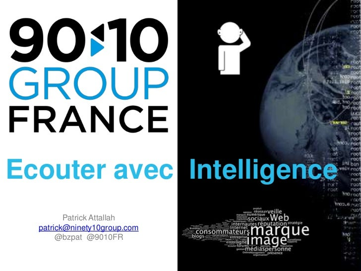Ecouter avec  Intelligence<br />Patrick Attallah <br />patrick@ninety10group.com<br />@bzpat  @9010FR<br />
