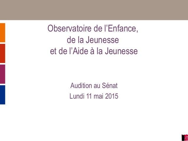 Observatoire de l'Enfance, de la Jeunesse et de l'Aide à la Jeunesse Audition au Sénat Lundi 11 mai 2015