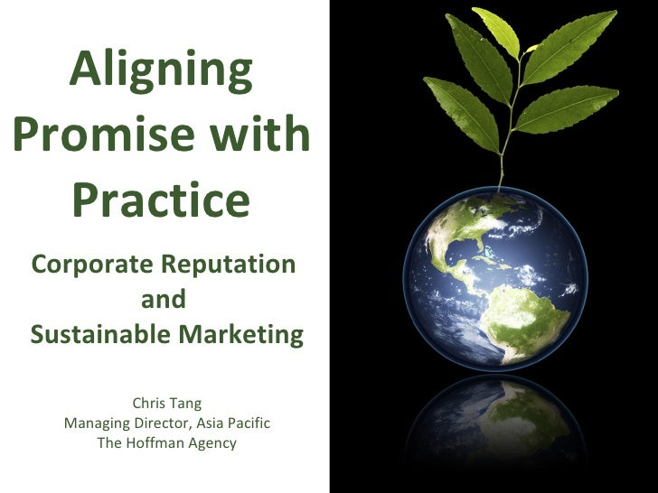 Aligning Promise with Practice Corporate Reputation  and  Sustainable Marketing Chris Tang Managing Director, Asia Pacific...