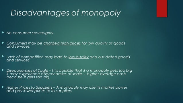 advantages and disadvantages of monopoly A monopoly is a business that is the only provider of a good or service, giving it a tremendous competitive advantage over any other company that tries to provide a similar product or service 2 not only can monopolies raise prices, but they also can supply inferior products that's happened in .