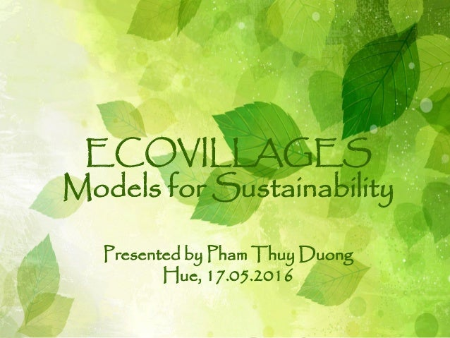 ECOVILLAGES Models for Sustainability Presented by Pham Thuy Duong Hue, 17.05.2016